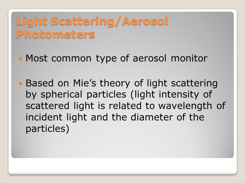 Light Scattering/Aerosol Photometers Most common type of aerosol monitor Based on Mie's theory of light scattering by spherical particles (light inten