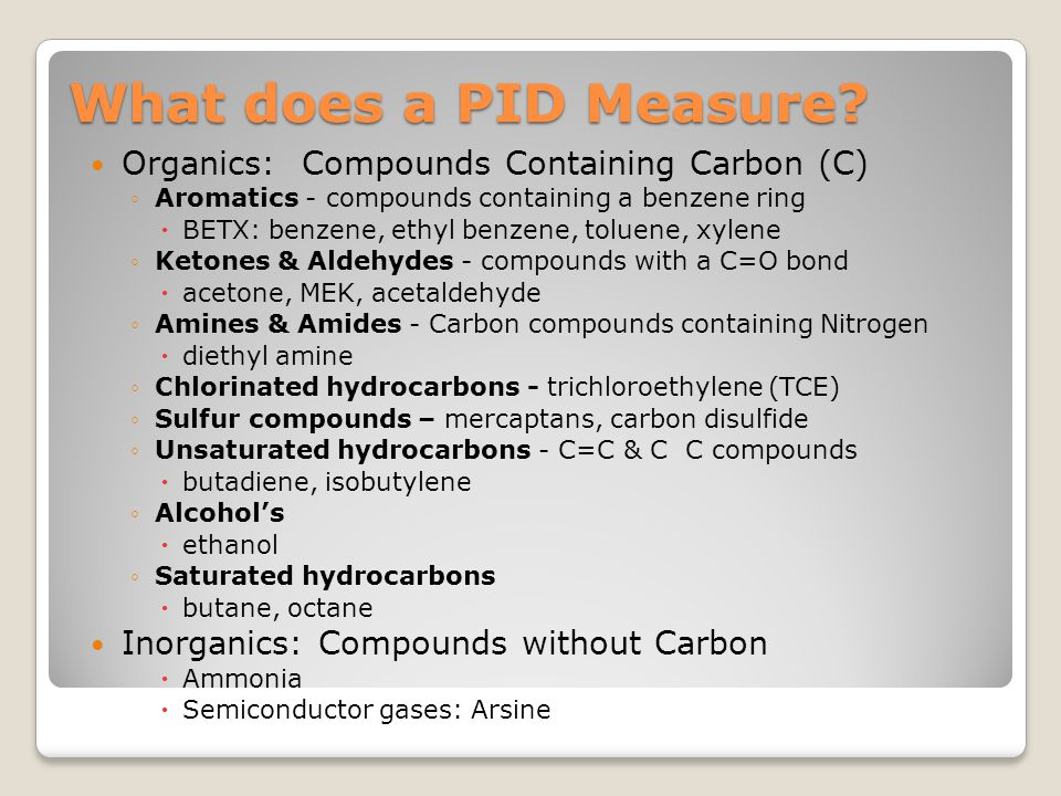 What does a PID Measure? Organics: Compounds Containing Carbon (C) ◦Aromatics - compounds containing a benzene ring  BETX: benzene, ethyl benzene, to