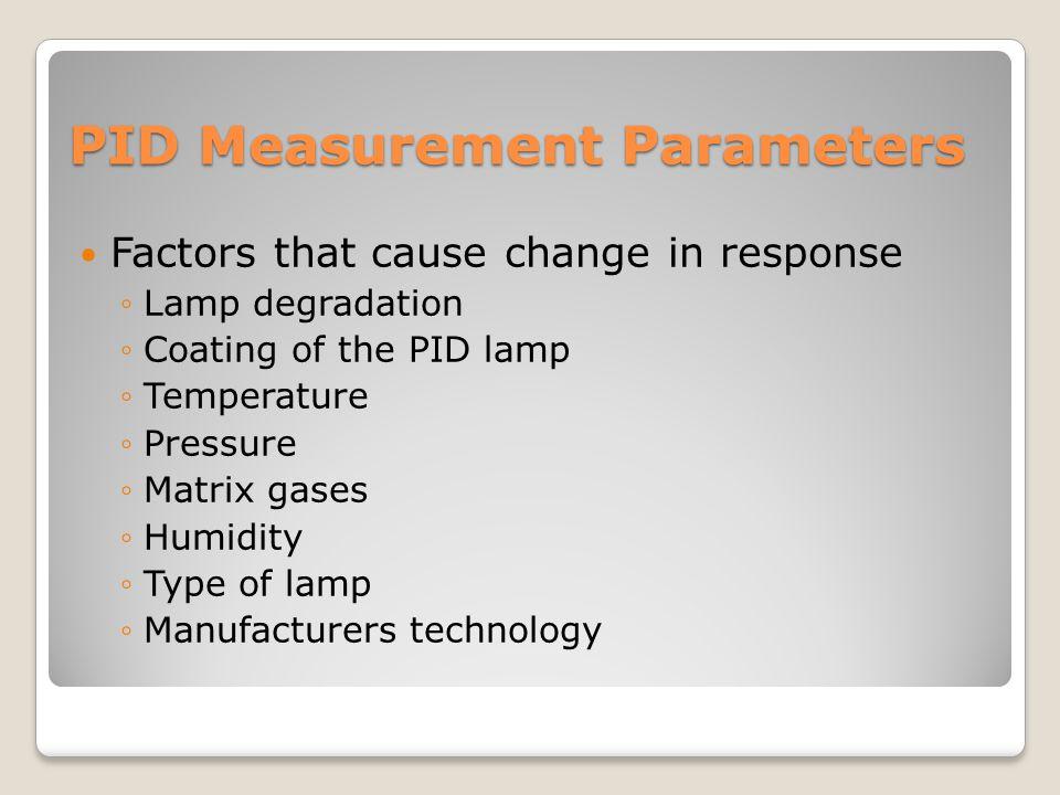 PID Measurement Parameters Factors that cause change in response ◦Lamp degradation ◦Coating of the PID lamp ◦Temperature ◦Pressure ◦Matrix gases ◦Humi