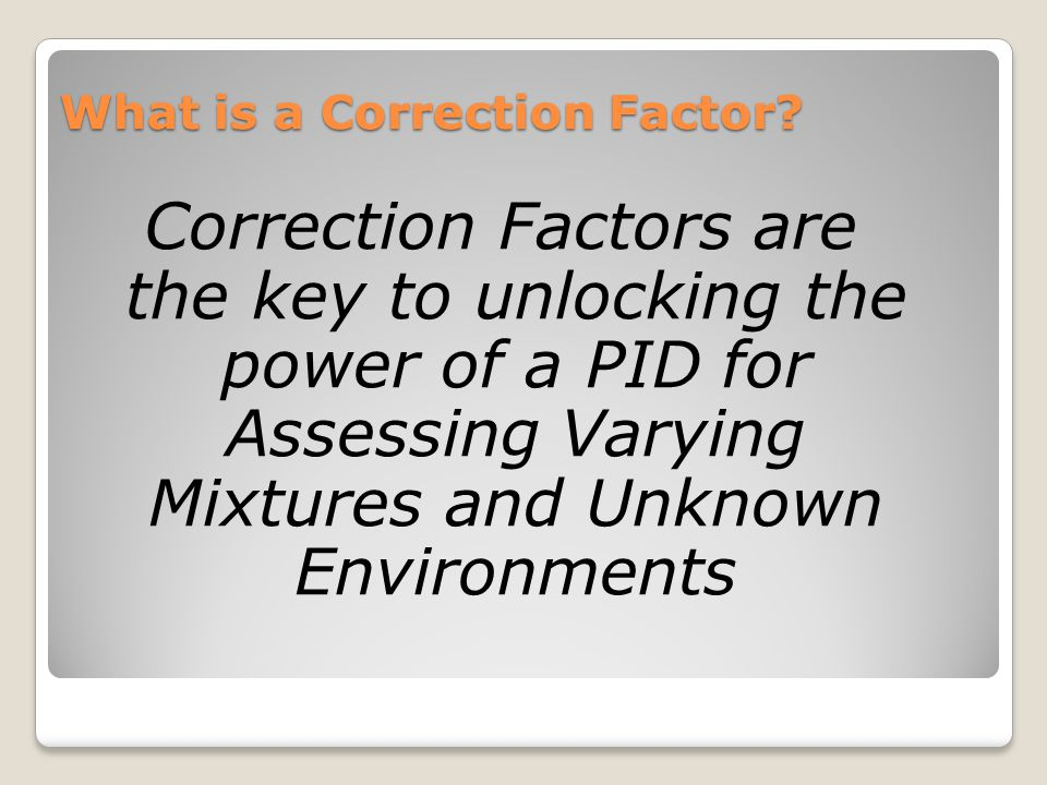 What is a Correction Factor? Correction Factors are the key to unlocking the power of a PID for Assessing Varying Mixtures and Unknown Environments