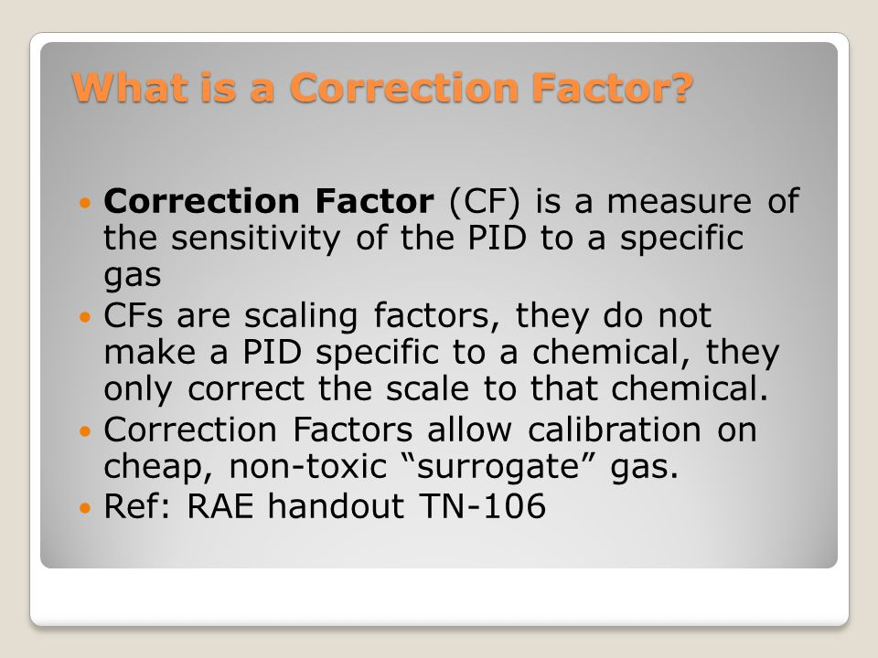 What is a Correction Factor? Correction Factor (CF) is a measure of the sensitivity of the PID to a specific gas CFs are scaling factors, they do not