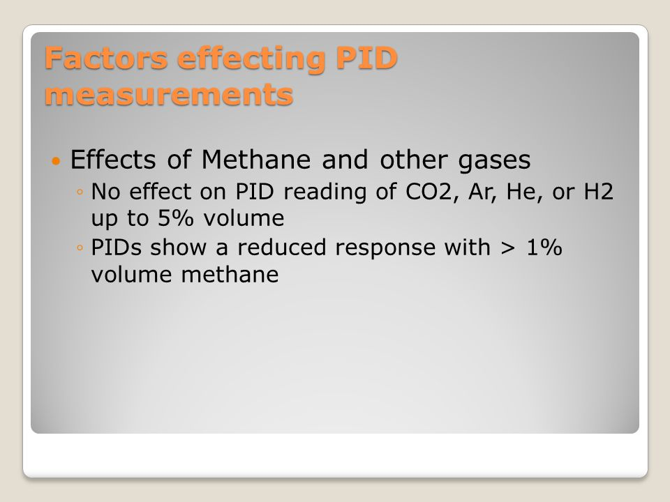 Factors effecting PID measurements Effects of Methane and other gases ◦No effect on PID reading of CO2, Ar, He, or H2 up to 5% volume ◦PIDs show a red
