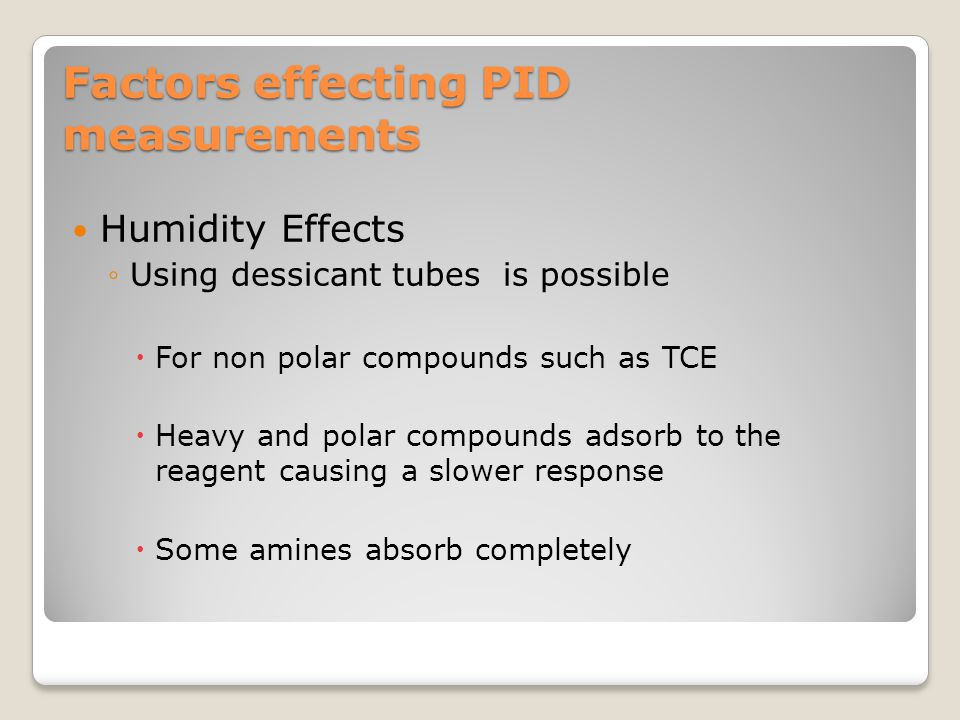Factors effecting PID measurements Humidity Effects ◦Using dessicant tubes is possible  For non polar compounds such as TCE  Heavy and polar compoun