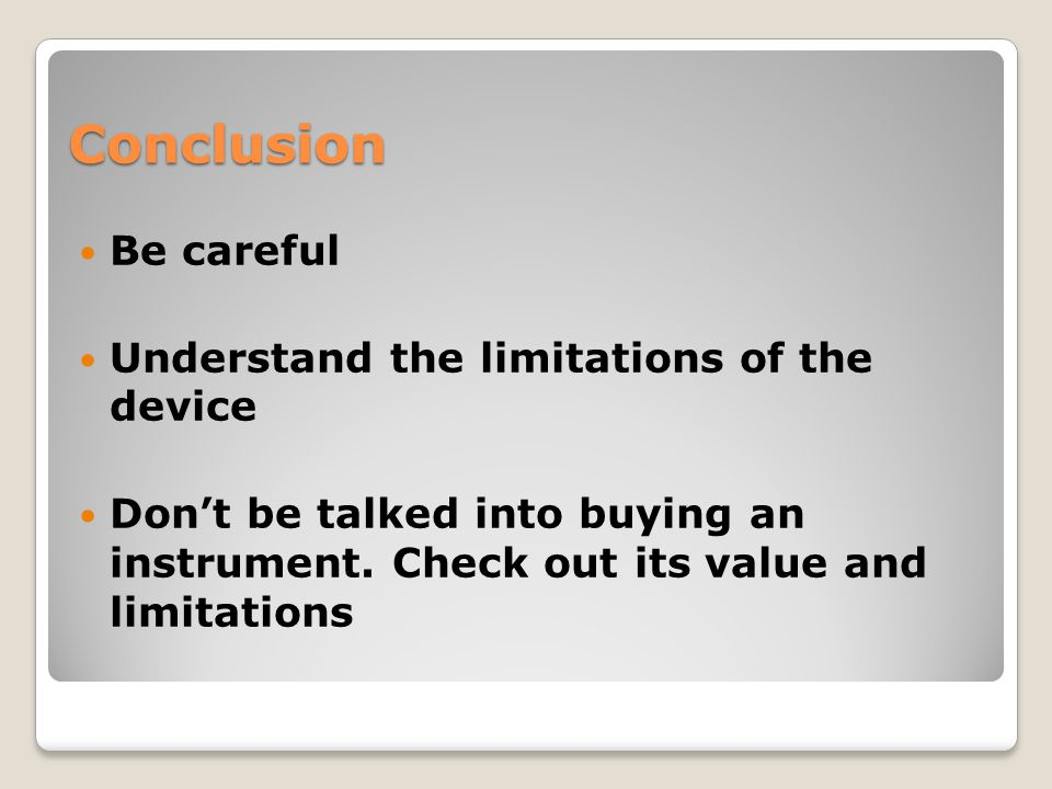 Conclusion Be careful Understand the limitations of the device Don't be talked into buying an instrument. Check out its value and limitations