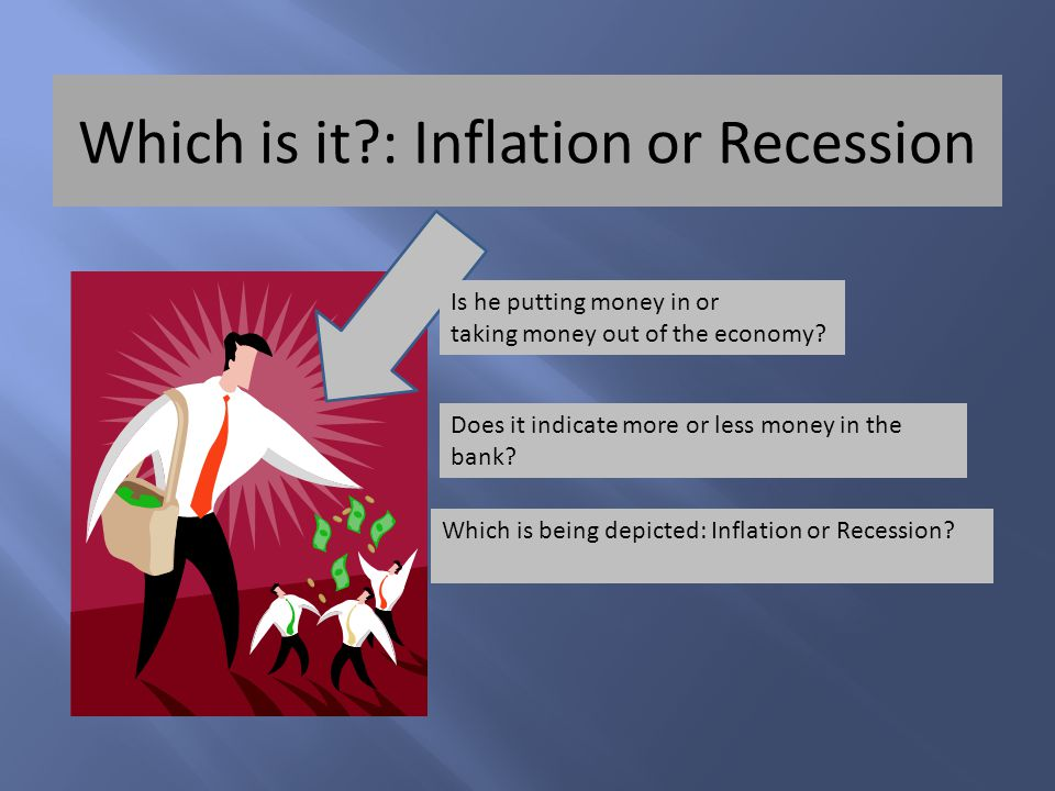 Which is it : Inflation or Recession Is he putting money in or taking money out of the economy.