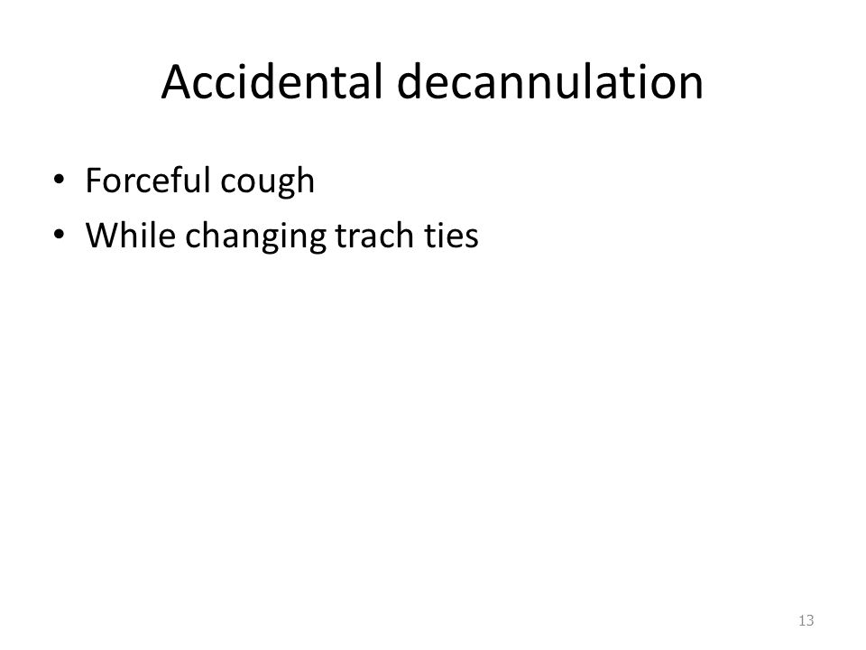 Accidental decannulation Forceful cough While changing trach ties 13