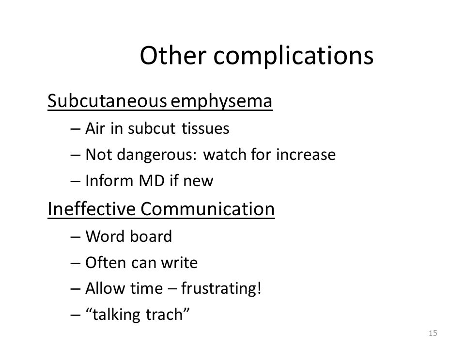 Other complications Subcutaneous emphysema – Air in subcut tissues – Not dangerous: watch for increase – Inform MD if new Ineffective Communication – Word board – Often can write – Allow time – frustrating.