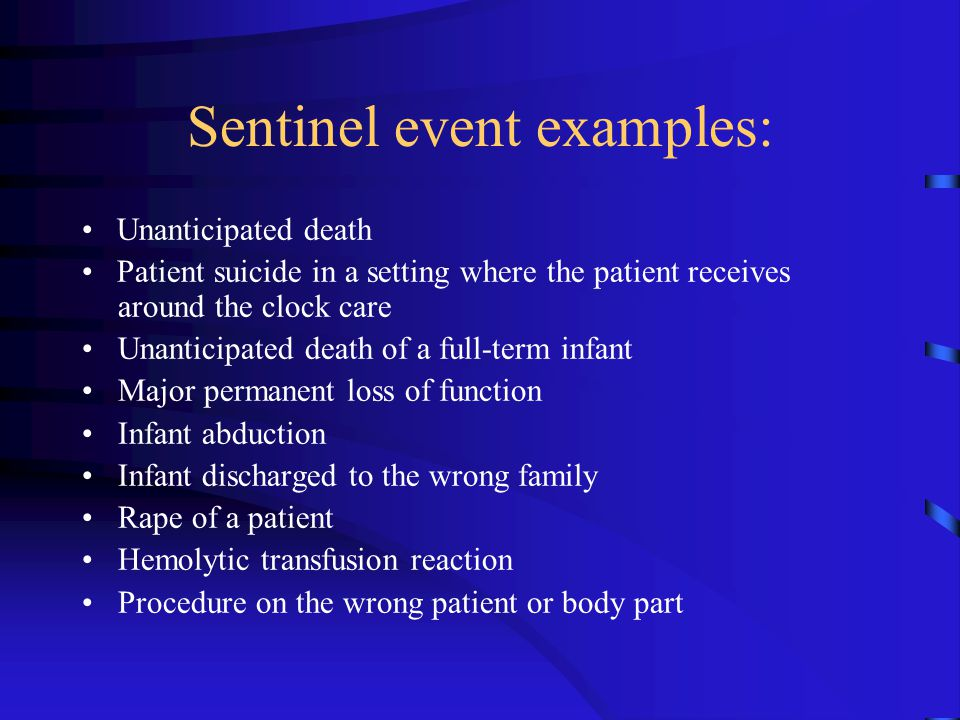 Sentinel event examples: Unanticipated death Patient suicide in a setting where the patient receives around the clock care Unanticipated death of a fu