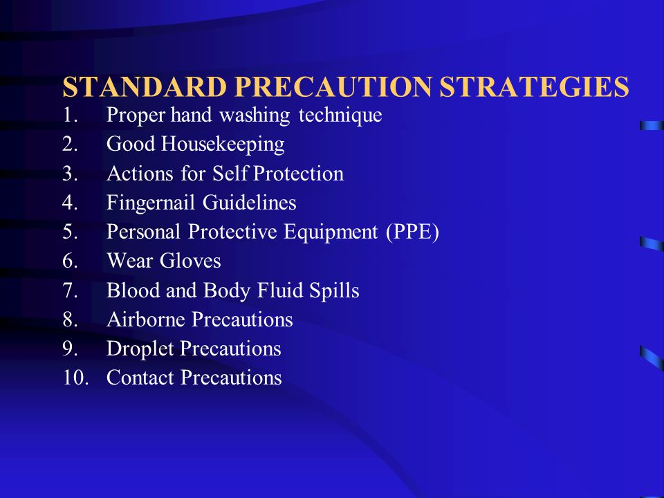 STANDARD PRECAUTION STRATEGIES 1.Proper hand washing technique 2.Good Housekeeping 3.Actions for Self Protection 4.Fingernail Guidelines 5.Personal Pr