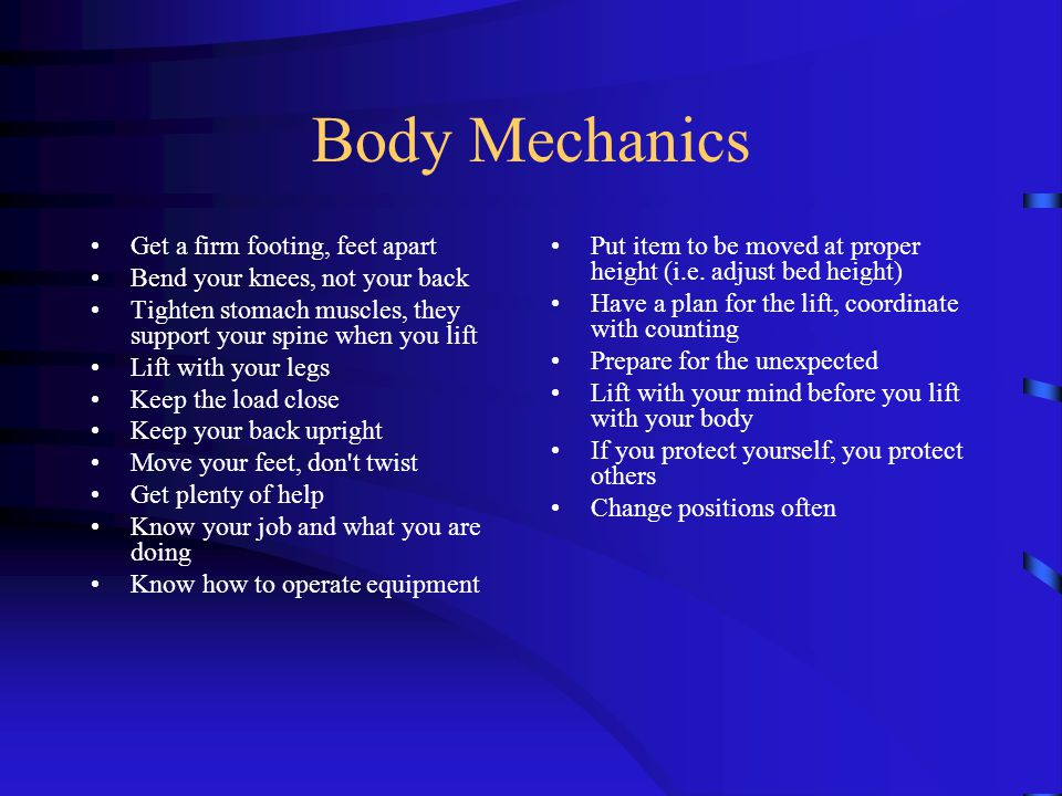 Body Mechanics Get a firm footing, feet apart Bend your knees, not your back Tighten stomach muscles, they support your spine when you lift Lift with