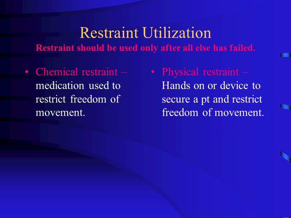 Restraint Utilization Restraint should be used only after all else has failed.