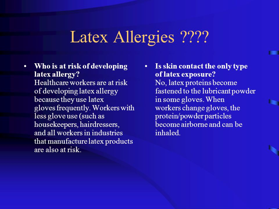Latex Allergies ???? Who is at risk of developing latex allergy? Healthcare workers are at risk of developing latex allergy because they use latex glo