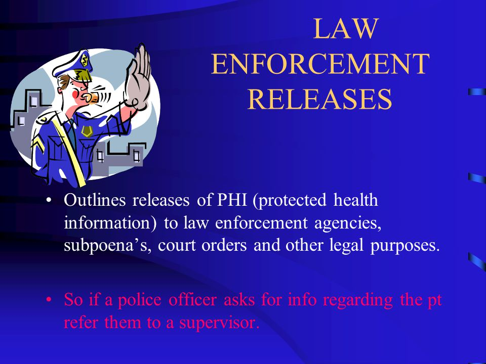 LAW ENFORCEMENT RELEASES Outlines releases of PHI (protected health information) to law enforcement agencies, subpoena's, court orders and other legal purposes.