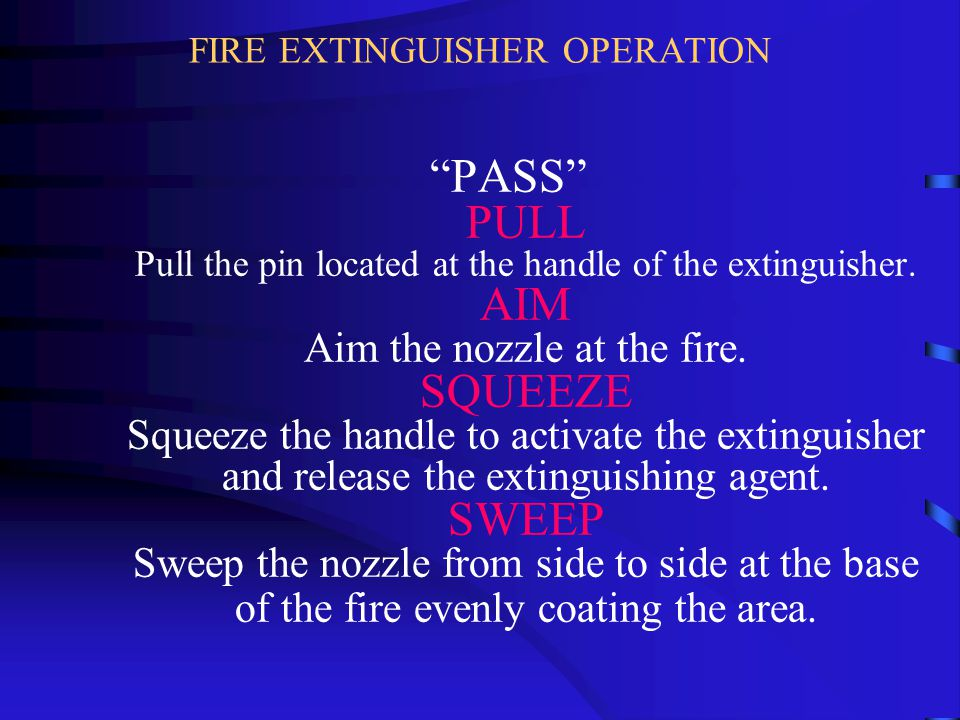 "FIRE EXTINGUISHER OPERATION ""PASS"" PULL Pull the pin located at the handle of the extinguisher. AIM Aim the nozzle at the fire. SQUEEZE Squeeze the ha"