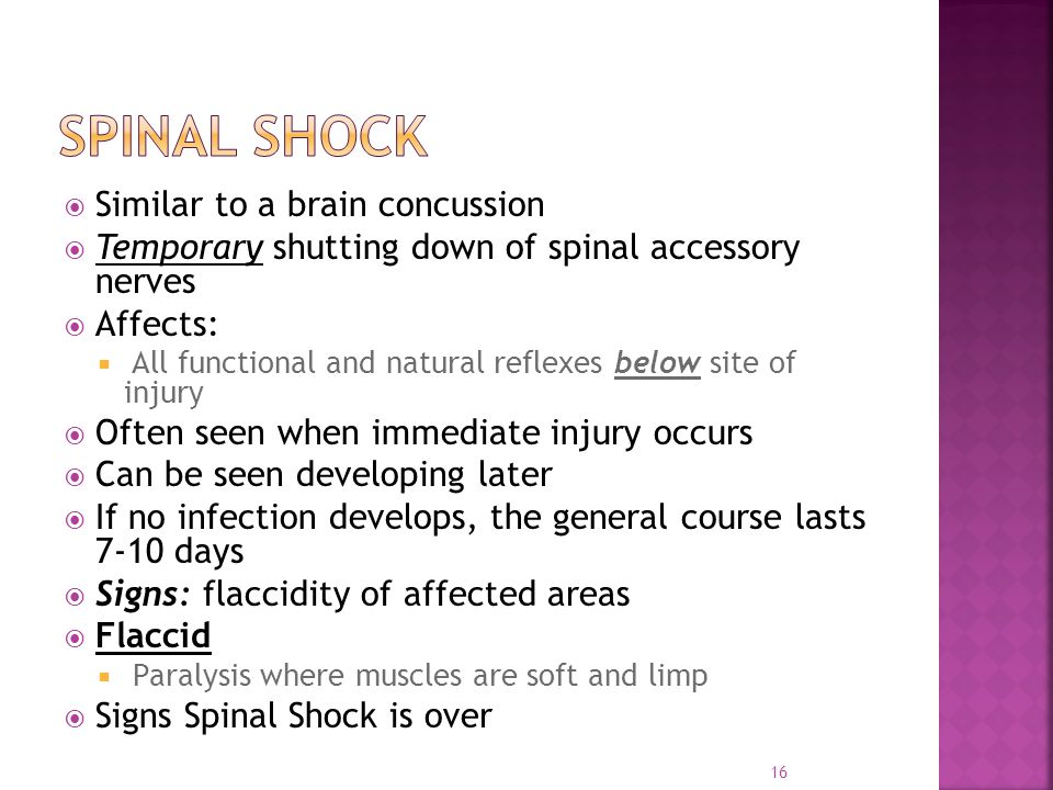  Similar to a brain concussion  Temporary shutting down of spinal accessory nerves  Affects:  All functional and natural reflexes below site of injury  Often seen when immediate injury occurs  Can be seen developing later  If no infection develops, the general course lasts 7-10 days  Signs: flaccidity of affected areas  Flaccid  Paralysis where muscles are soft and limp  Signs Spinal Shock is over 16