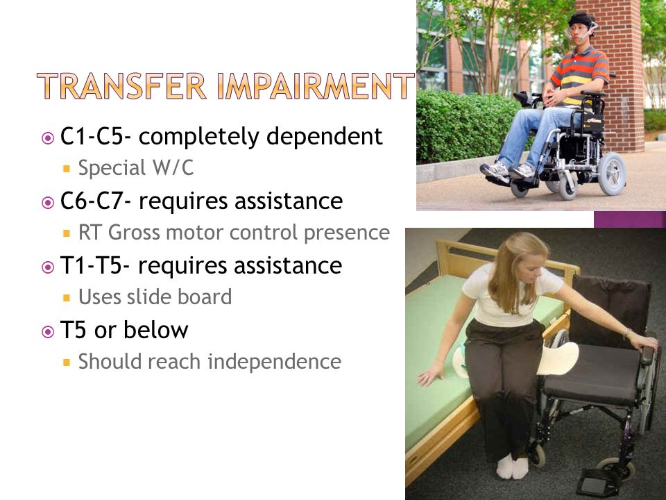  C1-C5- completely dependent  Special W/C  C6-C7- requires assistance  RT Gross motor control presence  T1-T5- requires assistance  Uses slide board  T5 or below  Should reach independence 29