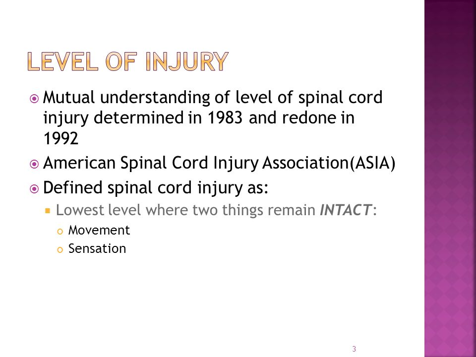  Mutual understanding of level of spinal cord injury determined in 1983 and redone in 1992  American Spinal Cord Injury Association(ASIA)  Defined spinal cord injury as:  Lowest level where two things remain INTACT: Movement Sensation 3