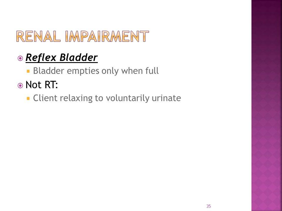  Reflex Bladder  Bladder empties only when full  Not RT:  Client relaxing to voluntarily urinate 35