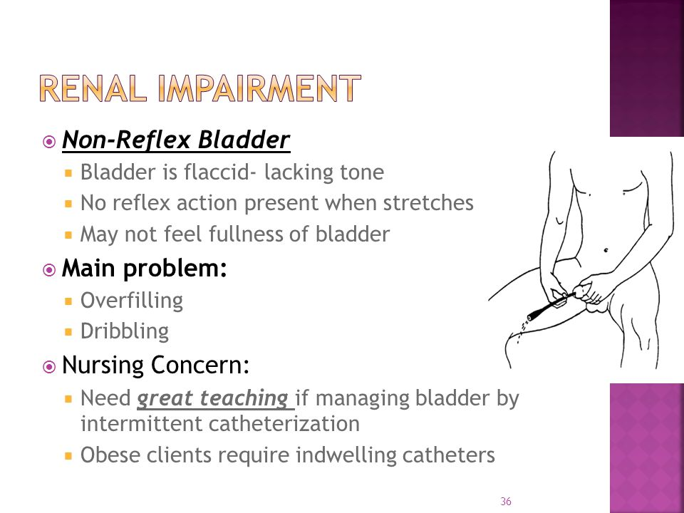  Non-Reflex Bladder  Bladder is flaccid- lacking tone  No reflex action present when stretches  May not feel fullness of bladder  Main problem:  Overfilling  Dribbling  Nursing Concern:  Need great teaching if managing bladder by intermittent catheterization  Obese clients require indwelling catheters 36