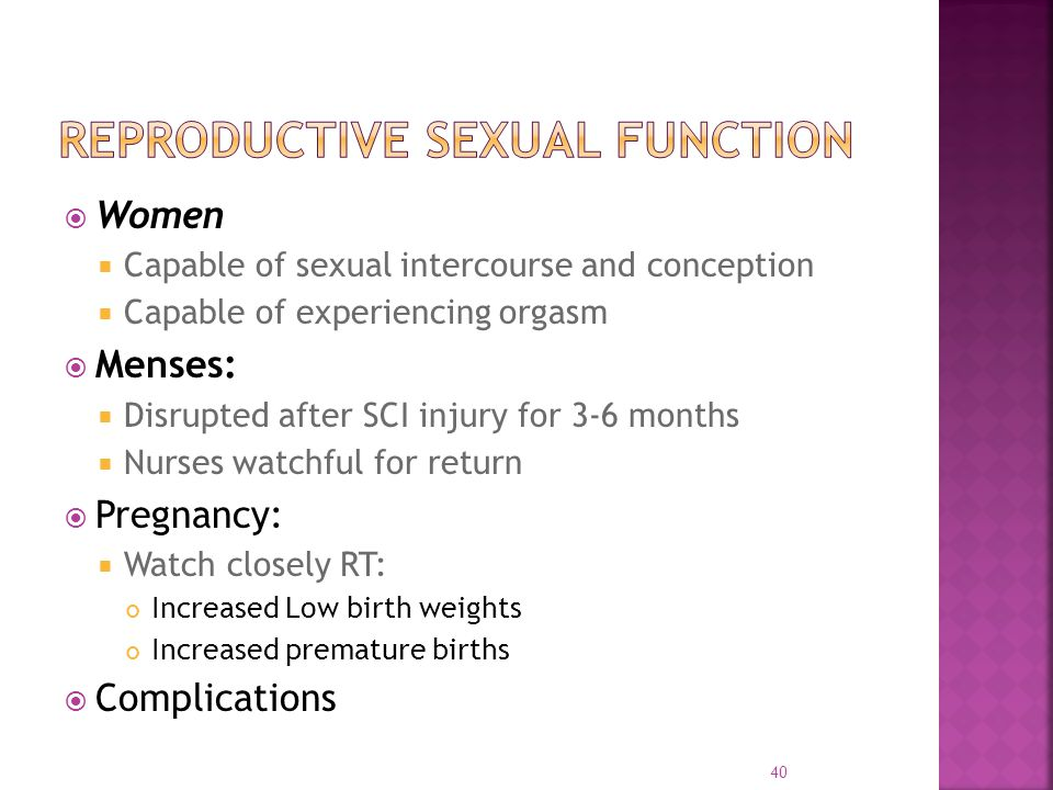  Women  Capable of sexual intercourse and conception  Capable of experiencing orgasm  Menses:  Disrupted after SCI injury for 3-6 months  Nurses watchful for return  Pregnancy:  Watch closely RT: Increased Low birth weights Increased premature births  Complications 40