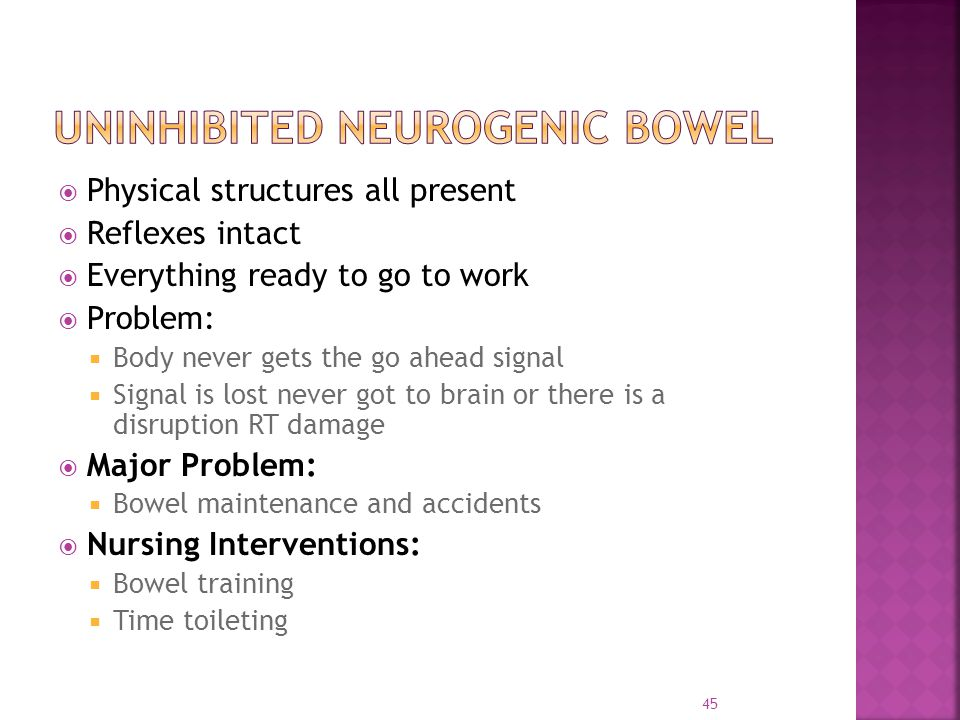  Physical structures all present  Reflexes intact  Everything ready to go to work  Problem:  Body never gets the go ahead signal  Signal is lost never got to brain or there is a disruption RT damage  Major Problem:  Bowel maintenance and accidents  Nursing Interventions:  Bowel training  Time toileting 45