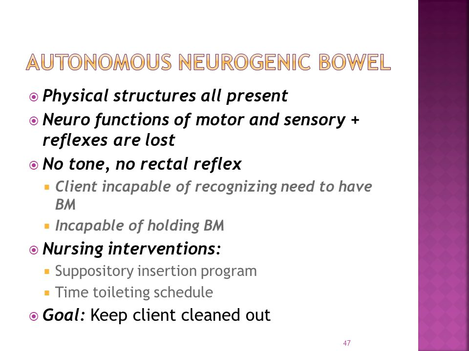  Physical structures all present  Neuro functions of motor and sensory + reflexes are lost  No tone, no rectal reflex  Client incapable of recognizing need to have BM  Incapable of holding BM  Nursing interventions:  Suppository insertion program  Time toileting schedule  Goal: Keep client cleaned out 47