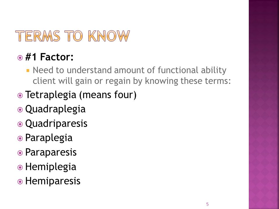  #1 Factor:  Need to understand amount of functional ability client will gain or regain by knowing these terms:  Tetraplegia (means four)  Quadraplegia  Quadriparesis  Paraplegia  Paraparesis  Hemiplegia  Hemiparesis 5