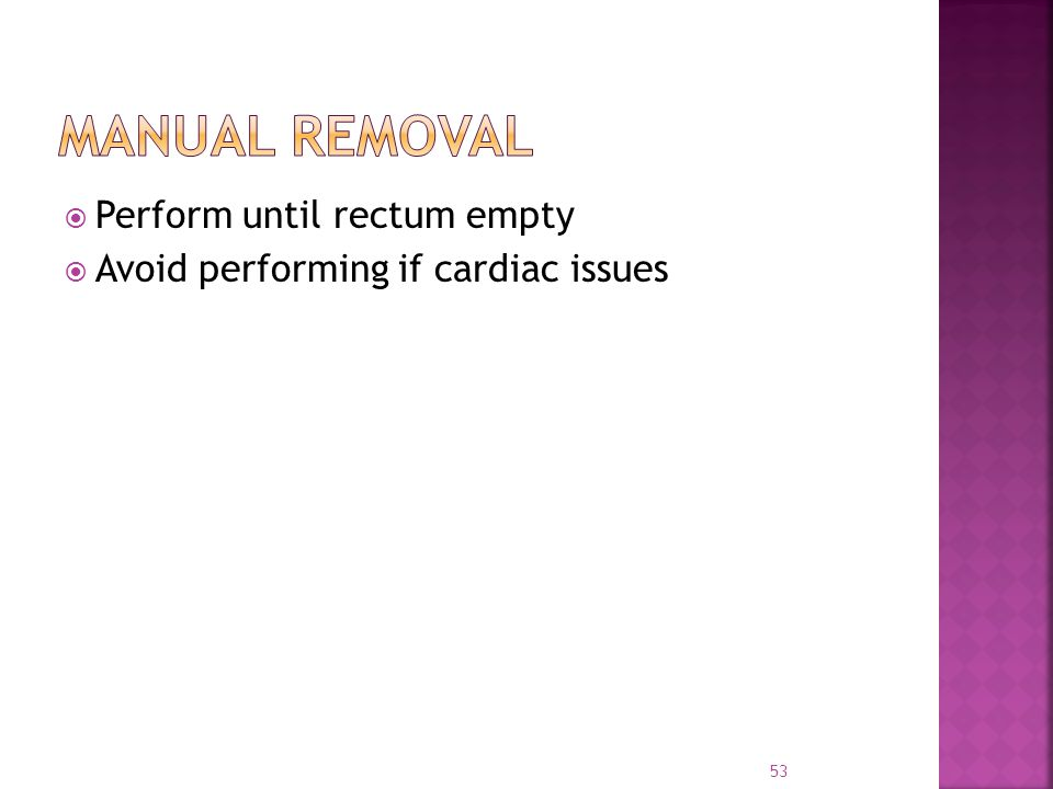  Perform until rectum empty  Avoid performing if cardiac issues 53