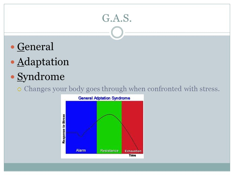 G.A.S. General Adaptation Syndrome  Changes your body goes through when confronted with stress.