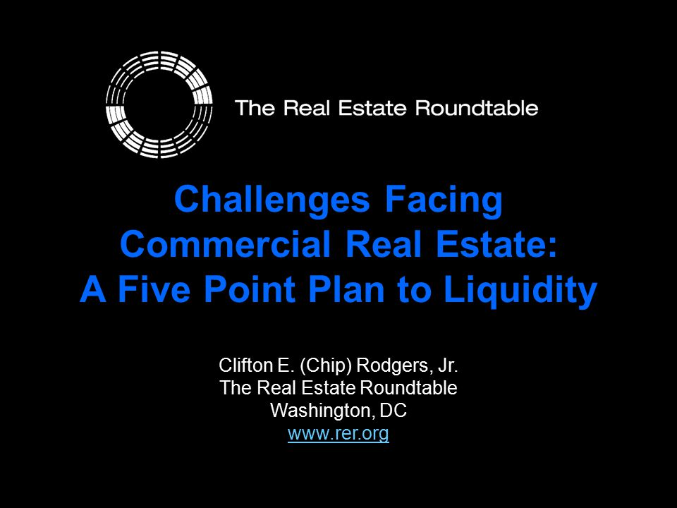 Challenges Facing Commercial Real Estate: A Five Point Plan to Liquidity Clifton E. (Chip) Rodgers, Jr. The Real Estate Roundtable Washington, DC www.