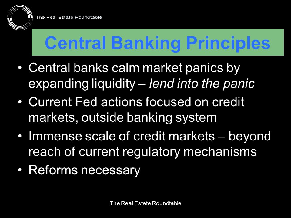 Central Banking Principles Central banks calm market panics by expanding liquidity – lend into the panic Current Fed actions focused on credit markets, outside banking system Immense scale of credit markets – beyond reach of current regulatory mechanisms Reforms necessary The Real Estate Roundtable
