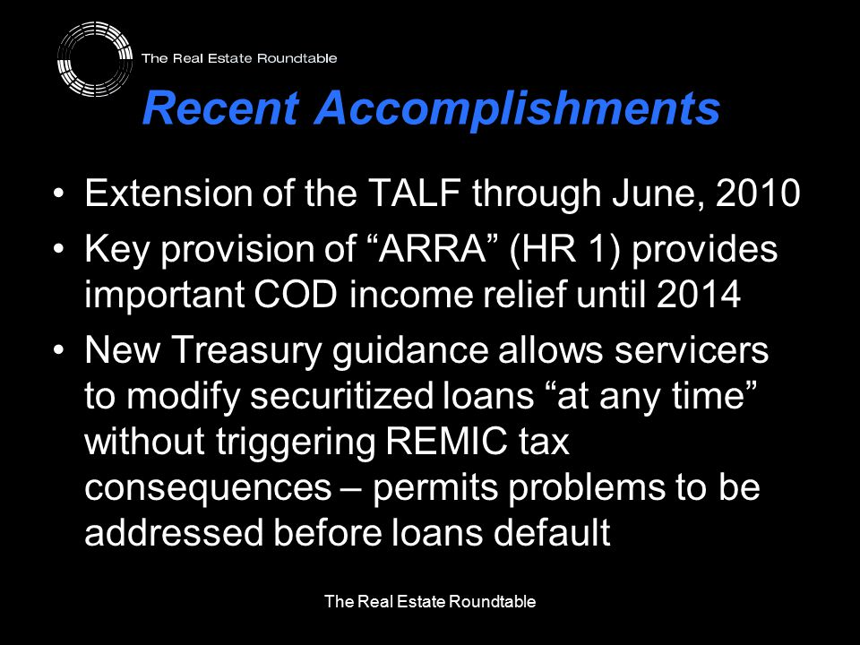 Recent Accomplishments Extension of the TALF through June, 2010 Key provision of ARRA (HR 1) provides important COD income relief until 2014 New Treasury guidance allows servicers to modify securitized loans at any time without triggering REMIC tax consequences – permits problems to be addressed before loans default The Real Estate Roundtable