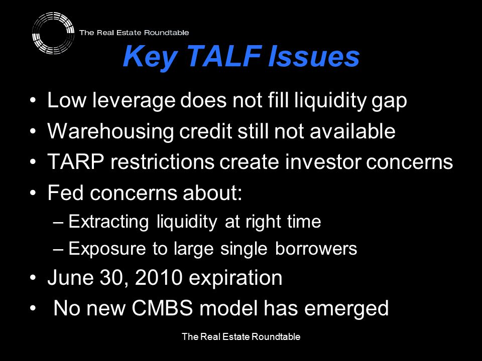 Key TALF Issues Low leverage does not fill liquidity gap Warehousing credit still not available TARP restrictions create investor concerns Fed concerns about: –Extracting liquidity at right time –Exposure to large single borrowers June 30, 2010 expiration No new CMBS model has emerged The Real Estate Roundtable