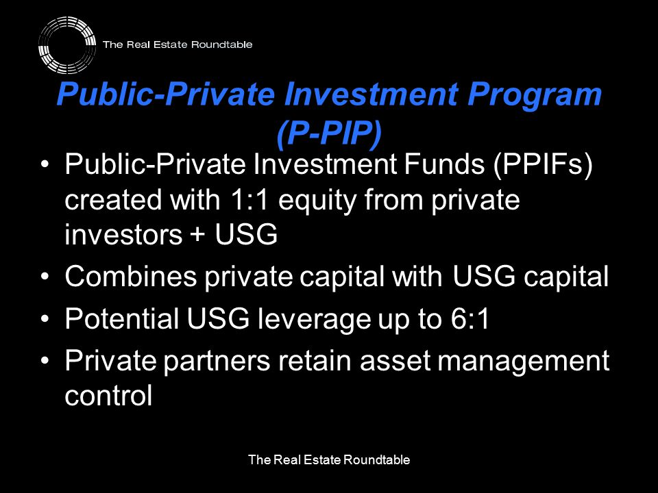 Public-Private Investment Program (P-PIP) Public-Private Investment Funds (PPIFs) created with 1:1 equity from private investors + USG Combines private capital with USG capital Potential USG leverage up to 6:1 Private partners retain asset management control The Real Estate Roundtable