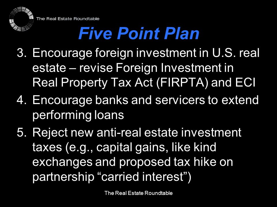 Five Point Plan 3.Encourage foreign investment in U.S. real estate – revise Foreign Investment in Real Property Tax Act (FIRPTA) and ECI 4.Encourage b