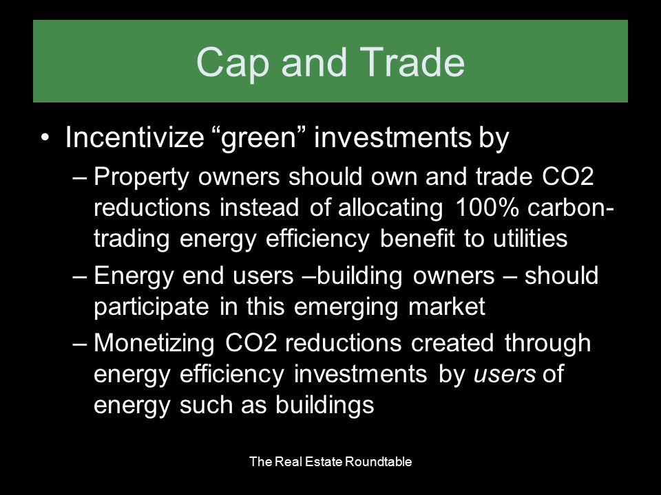 Cap and Trade Incentivize green investments by –Property owners should own and trade CO2 reductions instead of allocating 100% carbon- trading energy efficiency benefit to utilities –Energy end users –building owners – should participate in this emerging market –Monetizing CO2 reductions created through energy efficiency investments by users of energy such as buildings The Real Estate Roundtable