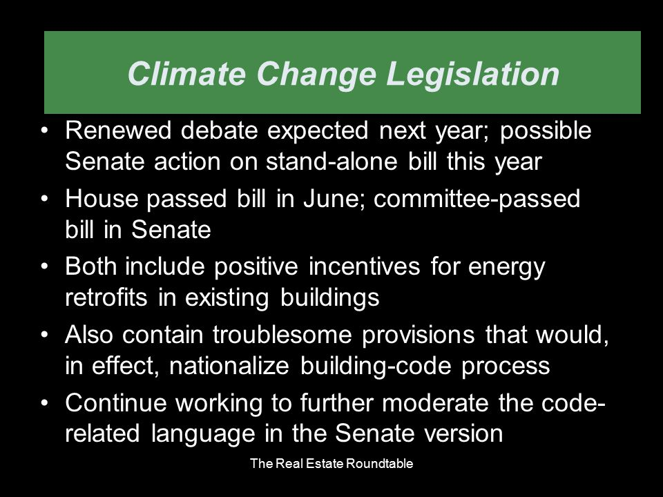 climate change bill Renewed debate expected next year; possible Senate action on stand-alone bill this year House passed bill in June; committee-passed bill in Senate Both include positive incentives for energy retrofits in existing buildings Also contain troublesome provisions that would, in effect, nationalize building-code process Continue working to further moderate the code- related language in the Senate version The Real Estate Roundtable Climate Change Legislation