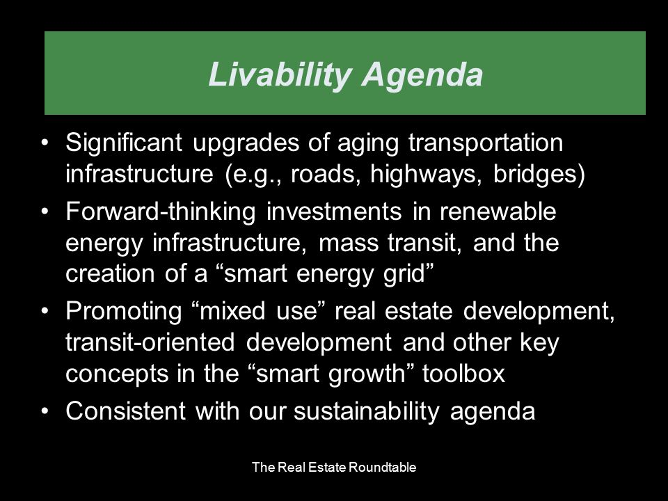 Livability Agenda Significant upgrades of aging transportation infrastructure (e.g., roads, highways, bridges) Forward-thinking investments in renewable energy infrastructure, mass transit, and the creation of a smart energy grid Promoting mixed use real estate development, transit-oriented development and other key concepts in the smart growth toolbox Consistent with our sustainability agenda The Real Estate Roundtable Livability Agenda