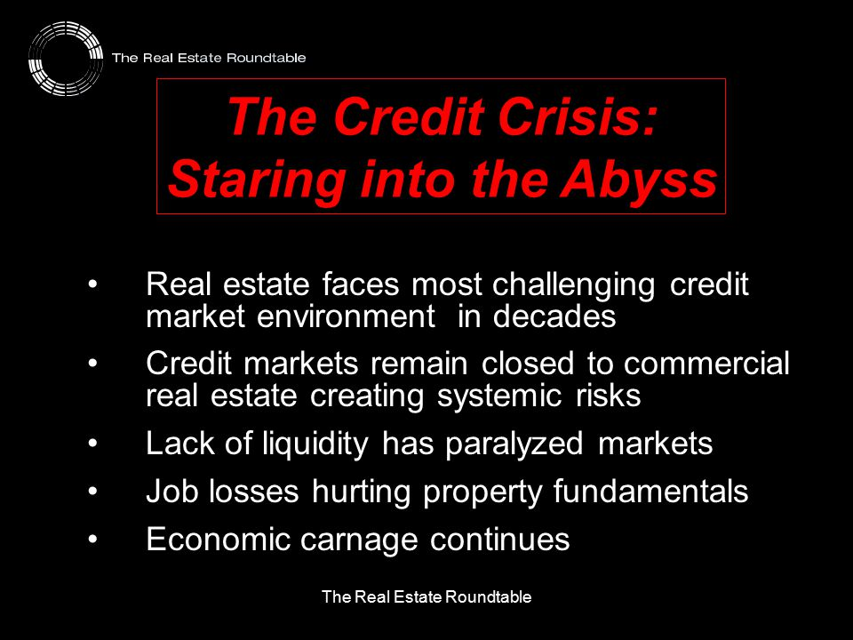 The Real Estate Roundtable The Credit Crisis: Staring into the Abyss Real estate faces most challenging credit market environment in decades Credit markets remain closed to commercial real estate creating systemic risks Lack of liquidity has paralyzed markets Job losses hurting property fundamentals Economic carnage continues