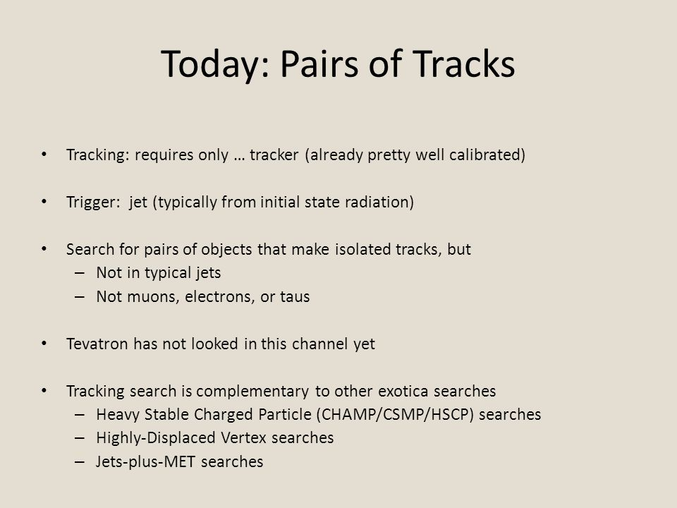 Today: Pairs of Tracks Tracking: requires only … tracker (already pretty well calibrated) Trigger: jet (typically from initial state radiation) Search for pairs of objects that make isolated tracks, but – Not in typical jets – Not muons, electrons, or taus Tevatron has not looked in this channel yet Tracking search is complementary to other exotica searches – Heavy Stable Charged Particle (CHAMP/CSMP/HSCP) searches – Highly-Displaced Vertex searches – Jets-plus-MET searches