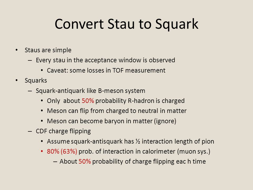 Convert Stau to Squark Staus are simple – Every stau in the acceptance window is observed Caveat: some losses in TOF measurement Squarks – Squark-antiquark like B-meson system Only about 50% probability R-hadron is charged Meson can flip from charged to neutral in matter Meson can become baryon in matter (ignore) – CDF charge flipping Assume squark-antisquark has ½ interaction length of pion 80% (63%) prob.