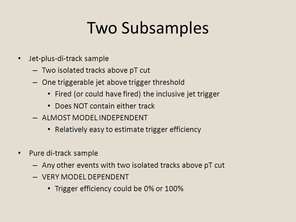 Two Subsamples Jet-plus-di-track sample – Two isolated tracks above pT cut – One triggerable jet above trigger threshold Fired (or could have fired) the inclusive jet trigger Does NOT contain either track – ALMOST MODEL INDEPENDENT Relatively easy to estimate trigger efficiency Pure di-track sample – Any other events with two isolated tracks above pT cut – VERY MODEL DEPENDENT Trigger efficiency could be 0% or 100%