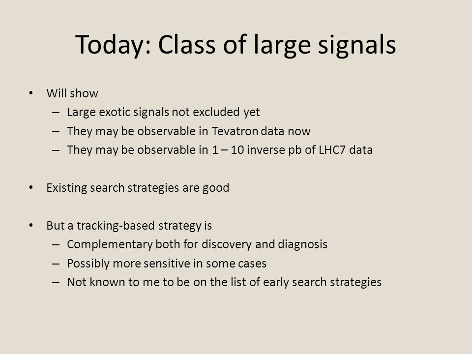 Today: Class of large signals Will show – Large exotic signals not excluded yet – They may be observable in Tevatron data now – They may be observable in 1 – 10 inverse pb of LHC7 data Existing search strategies are good But a tracking-based strategy is – Complementary both for discovery and diagnosis – Possibly more sensitive in some cases – Not known to me to be on the list of early search strategies