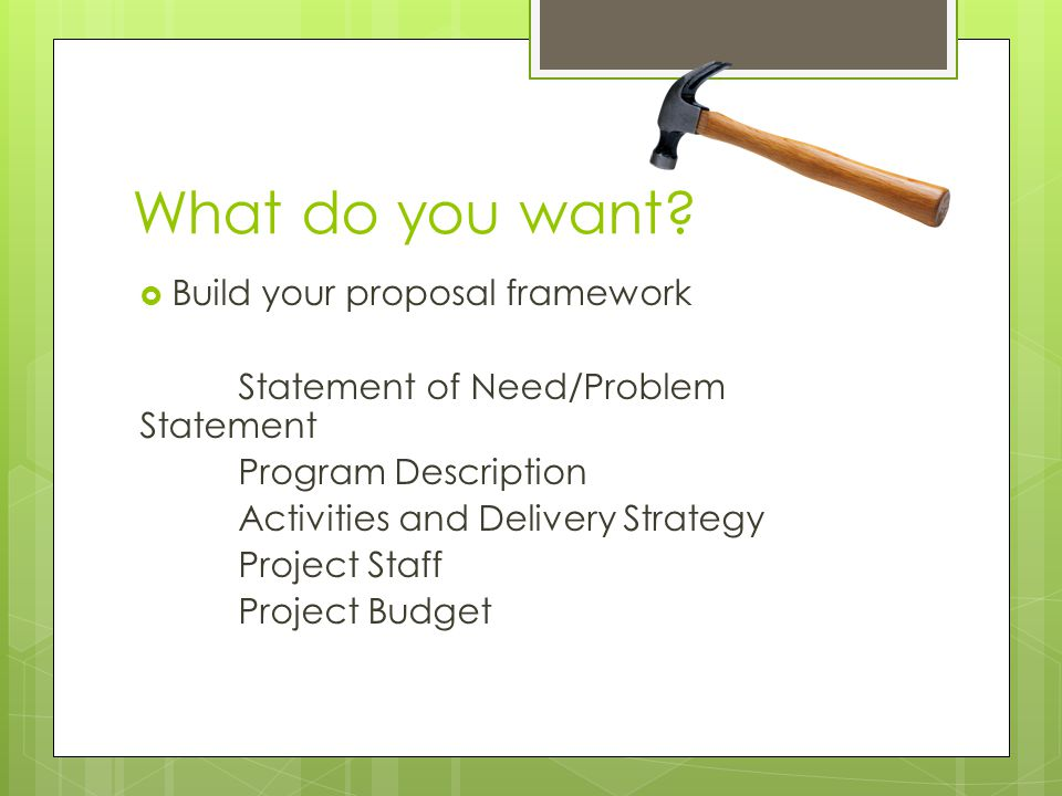 What do you want?  Build your proposal framework Statement of Need/Problem Statement Program Description Activities and Delivery Strategy Project Sta