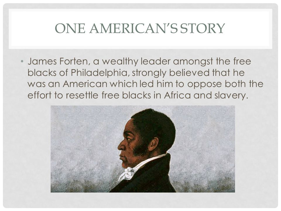 ONE AMERICAN'S STORY James Forten, a wealthy leader amongst the free blacks of Philadelphia, strongly believed that he was an American which led him to oppose both the effort to resettle free blacks in Africa and slavery.
