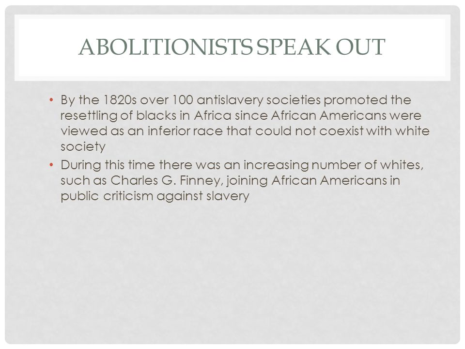 ABOLITIONISTS SPEAK OUT By the 1820s over 100 antislavery societies promoted the resettling of blacks in Africa since African Americans were viewed as an inferior race that could not coexist with white society During this time there was an increasing number of whites, such as Charles G.