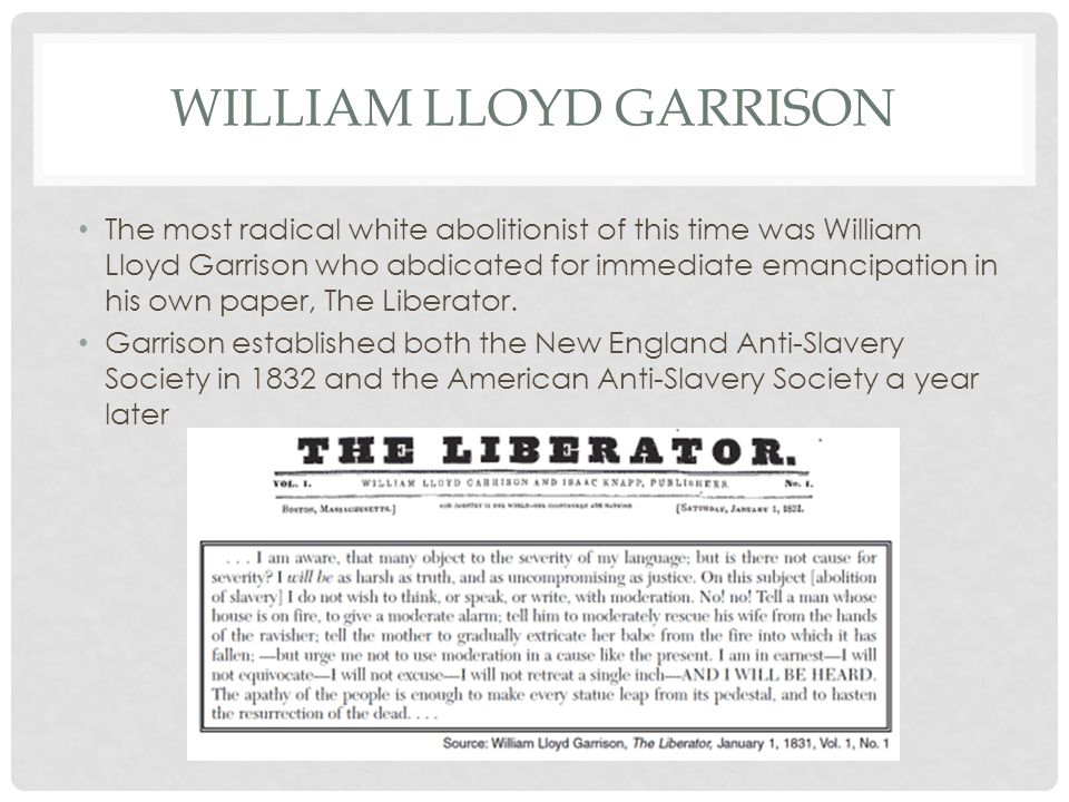 WILLIAM LLOYD GARRISON The most radical white abolitionist of this time was William Lloyd Garrison who abdicated for immediate emancipation in his own paper, The Liberator.