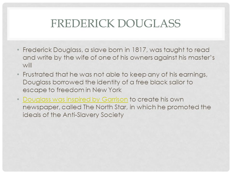 FREDERICK DOUGLASS Frederick Douglass, a slave born in 1817, was taught to read and write by the wife of one of his owners against his master's will Frustrated that he was not able to keep any of his earnings, Douglass borrowed the identity of a free black sailor to escape to freedom in New York Douglass was inspired by Garrison to create his own newspaper, called The North Star, in which he promoted the ideals of the Anti-Slavery Society Douglass was inspired by Garrison
