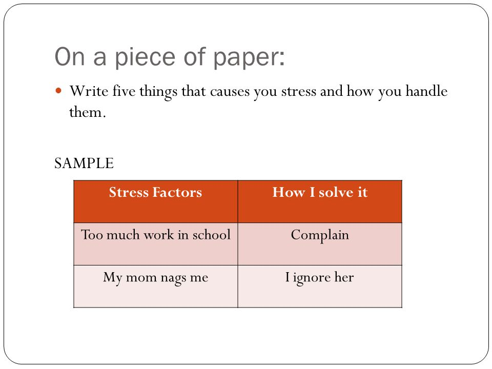 On a piece of paper: Write five things that causes you stress and how you handle them.