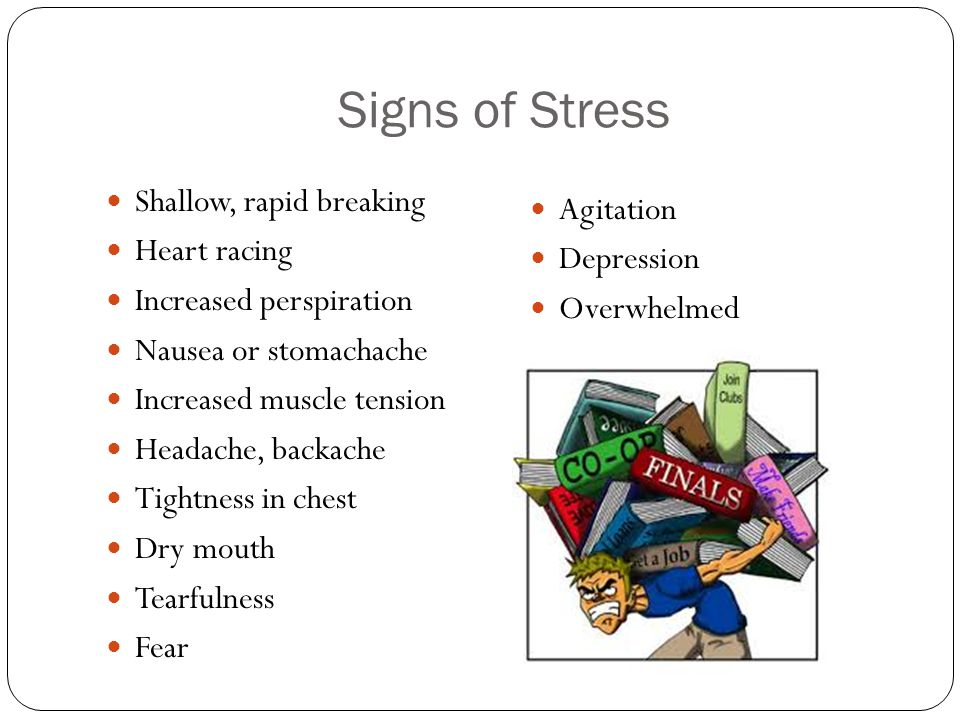Signs of Stress Shallow, rapid breaking Heart racing Increased perspiration Nausea or stomachache Increased muscle tension Headache, backache Tightness in chest Dry mouth Tearfulness Fear Agitation Depression Overwhelmed